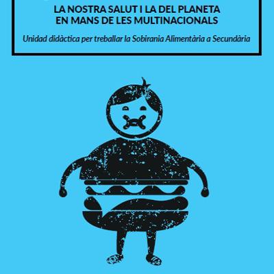 Qui ens alimenta? La nostra salut i la del planeta en mans de les multinacionals. Unitat didàctica per treballar la sobirania alimentària a secundària